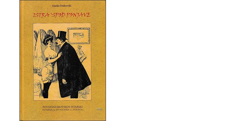 Darko Dukovski </br>ISTRA 'SPOD PONJAVE</br><i>Povijesni erotikon istarski: od kraja 19. do početka 21. stoljeća</i>