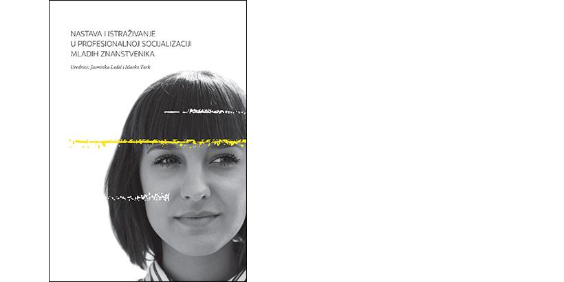 J. Ledić, M. Turk (ur.)</br>NASTAVA I ISTRAŽIVANJE U PROFESIONALNOJ SOCIJALIZACIJI MLADIH ZNANSTVENIKA// Teaching and Research in the Professional Socialization of Junior Researchers (dvojezično izdanje)